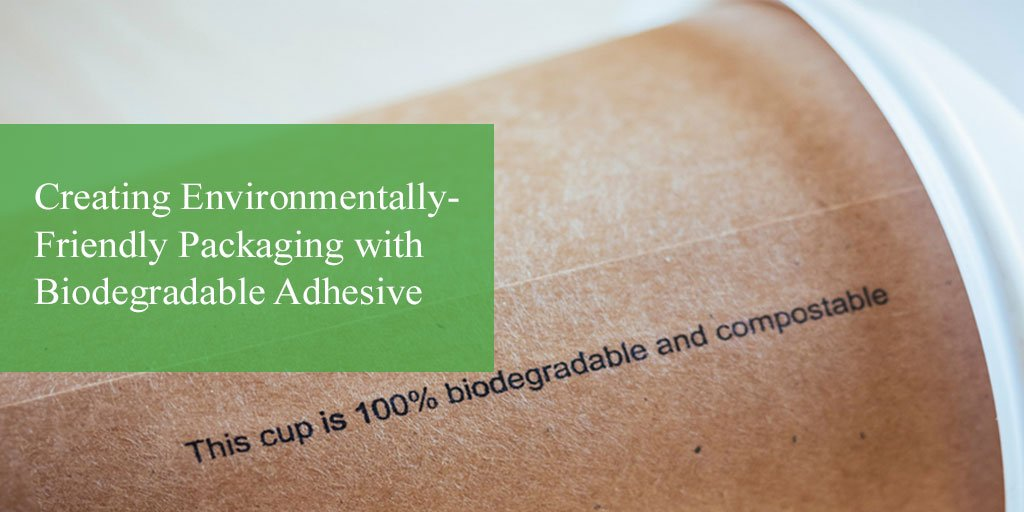 Creating Environmentally-Friendly Packaging with Biodegradable Adhesive