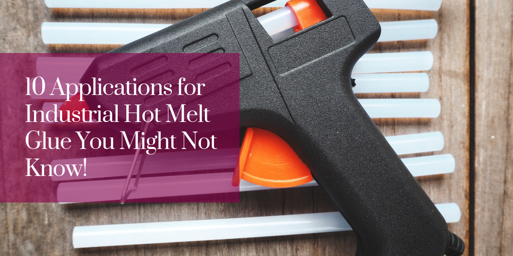 10 Applications for Industrial Hot Melt Glue You Might Not Know!
