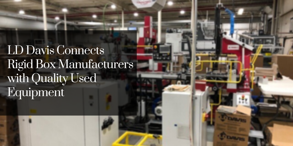 LD Davis Connects Rigid Box Manufacturers with Quality Used Equipment
